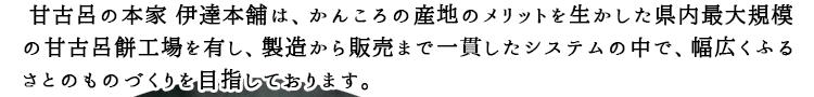 甘古呂の本家伊達本舗は、かんころ産地のメリットを活かした長崎県内最大規模の甘古呂餅工場を有し、製造から販売まで一貫したシステムの中で、幅広く故郷のものづくりを目指しております。